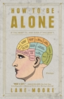 How to Be Alone : If You Want To, and Even If You Don't - eBook