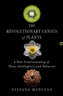 The Revolutionary Genius of Plants : A New Understanding of Plant Intelligence and Behavior - Book
