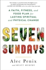Seven Sundays : A Faith, Fitness, and Food Plan for Lasting Spiritual and Physical Change - eBook