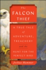 The Falcon Thief : A True Tale of Adventure, Treachery, and the Hunt for the Perfect Bird - Book