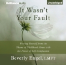 It Wasn't Your Fault : Freeing Yourself from the Shame of Childhood Abuse with the Power of Self-Compassion - eAudiobook