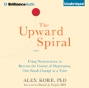 The Upward Spiral : Using Neuroscience to Reverse the Course of Depression, One Small Change at a Time - eAudiobook