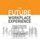 The Future Workplace Experience : 10 Rules For Mastering Disruption in Recruiting and Engaging Employees - eAudiobook