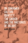 On Consumer Culture, Identity, the Church and the Rhetorics of Delight - Book