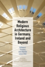 Modern Religious Architecture in Germany, Ireland and Beyond : Influence, Process and Afterlife since 1945 - eBook
