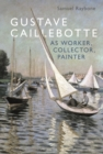 Gustave Caillebotte as Worker, Collector, Painter - Book