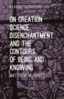 On Creation, Science, Disenchantment and the Contours of Being and Knowing - Book