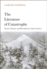 The Literature of Catastrophe : Nature, Disaster and Revolution in Latin America - Book
