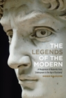 The Legends of the Modern : A Reappraisal of Modernity from Shakespeare to the Age of Duchamp - Book