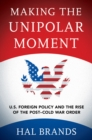 Making the Unipolar Moment : U.S. Foreign Policy and the Rise of the Post-Cold War Order - eBook