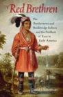 Red Brethren : The Brothertown and Stockbridge Indians and the Problem of Race in Early America - eBook