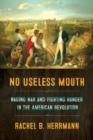 No Useless Mouth : Waging War and Fighting Hunger in the American Revolution - Book