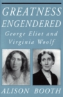 Greatness Engendered : George Eliot and Virginia Woolf - eBook