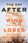 The Day After : Why America Wins the War but Loses the Peace - eBook