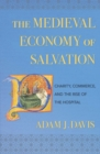 The Medieval Economy of Salvation : Charity, Commerce, and the Rise of the Hospital - Book