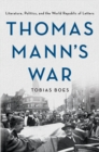 Thomas Mann's War : Literature, Politics, and the World Republic of Letters - Book