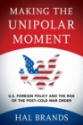 Making the Unipolar Moment : U.S. Foreign Policy and the Rise of the Post-Cold War Order - Book