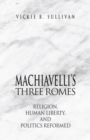 Machiavelli's Three Romes : Religion, Human Liberty, and Politics Reformed - eBook