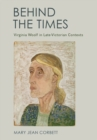 Behind the Times : Virginia Woolf in Late-Victorian Contexts - Book