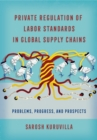 Private Regulation of Labor Standards in Global Supply Chains : Problems, Progress, and Prospects - eBook