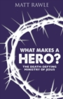 What Makes a Hero? : The Death-Defying Ministry of Jesus - eBook