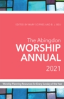 The Abingdon Worship Annual 2021 : Worship Planning Resources for Every Sunday of the Year - eBook