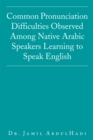 Common Pronunciation Difficulties Observed Among Native Arabic Speakers Learning to Speak English - eBook