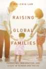 Raising Global Families : Parenting, Immigration, and Class in Taiwan and the US - Book