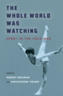The Whole World Was Watching : Sport in the Cold War - Book
