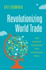 Revolutionizing World Trade : How Disruptive Technologies Open Opportunities for All - Book