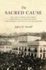 The Sacred Cause : The Abolitionist Movement, Afro-Brazilian Mobilization, and Imperial Politics in Rio de Janeiro - eBook