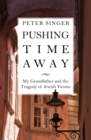 Pushing Time Away : My Grandfather and the Tragedy of Jewish Vienna - eBook