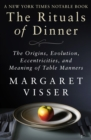 The Rituals of Dinner : The Origins, Evolution, Eccentricities, and Meaning of Table Manners - eBook