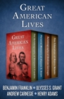 Great American Lives : The Autobiography of Benjamin Franklin, Personal Memoirs of Ulysses S. Grant, Autobiography of Andrew Carnegie, and The Education of Henry Adams - eBook
