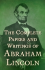 The Complete Papers and Writings of Abraham Lincoln - eBook