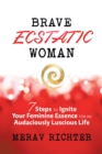 Brave Ecstatic Woman : 7 Steps to Ignite Your Feminine Essence for an Audaciously Luscious Life - eBook