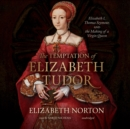 The Temptation of Elizabeth Tudor : Elizabeth I, Thomas Seymour, and the Making of a Virgin Queen - eAudiobook