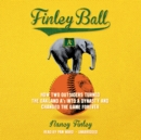 Finley Ball : How Two Outsiders Turned the Oakland A's into a Dynasty and Changed the Game Forever - eAudiobook