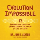 Evolution Impossible : 12 Reasons Why Evolution Cannot Explain the Origin of Life on Earth - eAudiobook