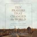 Ten Prayers That Changed the World : Extraordinary Stories of Faith That Shaped the Course of History - eAudiobook