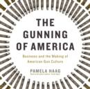 The Gunning of America : Business and the Making of American Gun Culture - eAudiobook