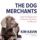 The Dog Merchants : Inside the Big Business of Breeders, Pet Stores, and Rescuers - eAudiobook