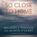 So Close to Home : A True Story of an American Family's Fight for Survival during World War II - eAudiobook