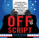 Off Script : An Advance Man's Guide to White House Stagecraft, Campaign Spectacle, and Political Suicide - eAudiobook
