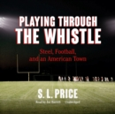Playing through the Whistle : Steel, Football, and an American Town - eAudiobook