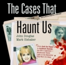 The Cases That Haunt Us : From Jack the Ripper to JonBenet Ramsey, the FBI's Legendary Mindhunter Sheds Light on the Mysteries That Won't Go Away - eAudiobook