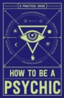 How to Be a Psychic : A Practical Guide - Book