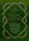 The Book of Celtic Myths : From the Mystic Might of the Celtic Warriors to the Magic of the Fey Folk, the Storied History and Folklore of Ireland, Scotland, Brittany, and Wales - Book