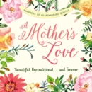 A Mother's Love : Beautiful, Unconditional, . . . and Forever - eBook