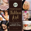 DIY Temporary Tattoo Art : Easy Step-by-Step Instructions for Watercolor, Henna, Flash Tattoos, and More! - eBook